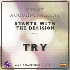 Every accomplishment starts with the decission to try - coaching3punt0 - Het lijkt een open deur: Elke prestatie begint met het besluit om het te proberen. En misschien juist daarom is het wel zo'n krachtige uitspraak. Om je doel te bereiken is er actie nodig.